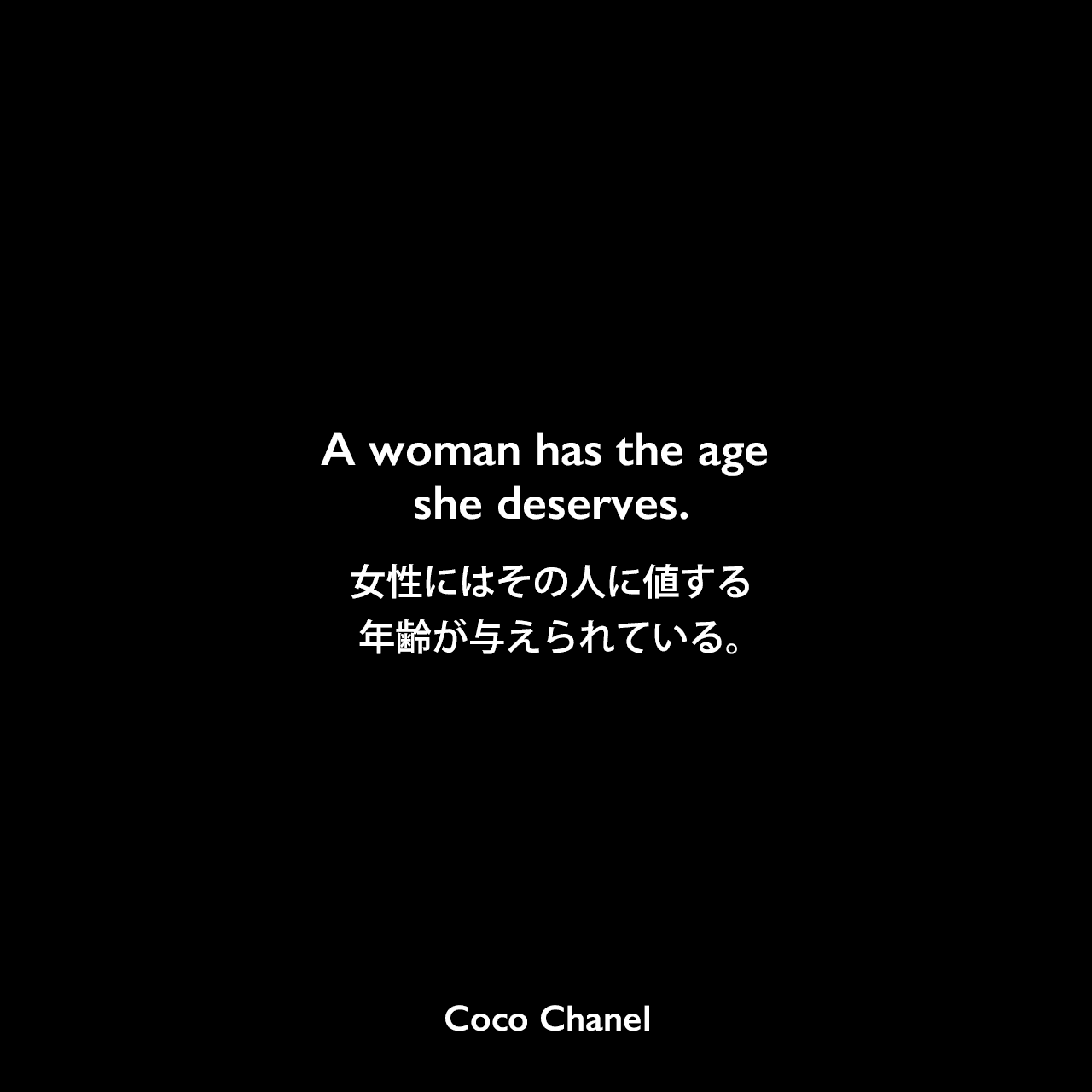 A woman has the age she deserves.女性にはその人に値する年齢が与えられている。Coco Chanel