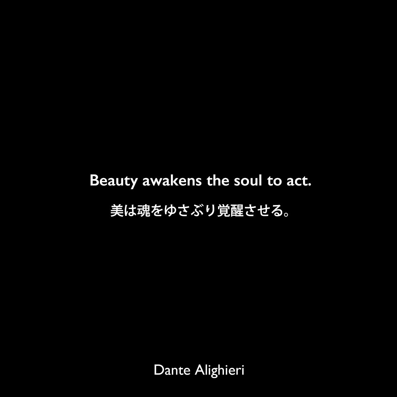Beauty awakens the soul to act.美は魂をゆさぶり覚醒させる。Dante Alighieri