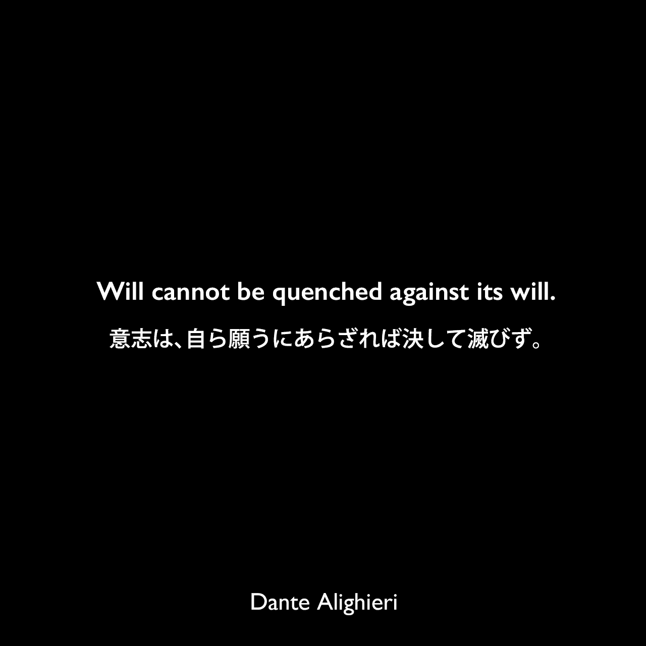 Will cannot be quenched against its will.意志は、自ら願うにあらざれば決して滅びず。Dante Alighieri