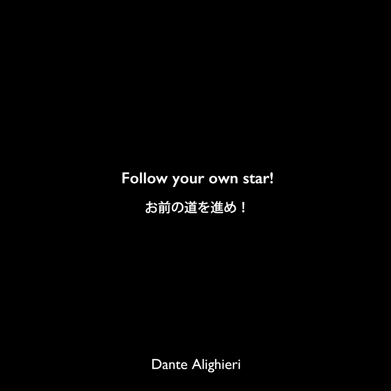 Follow your own star!お前の道を進め!Dante Alighieri