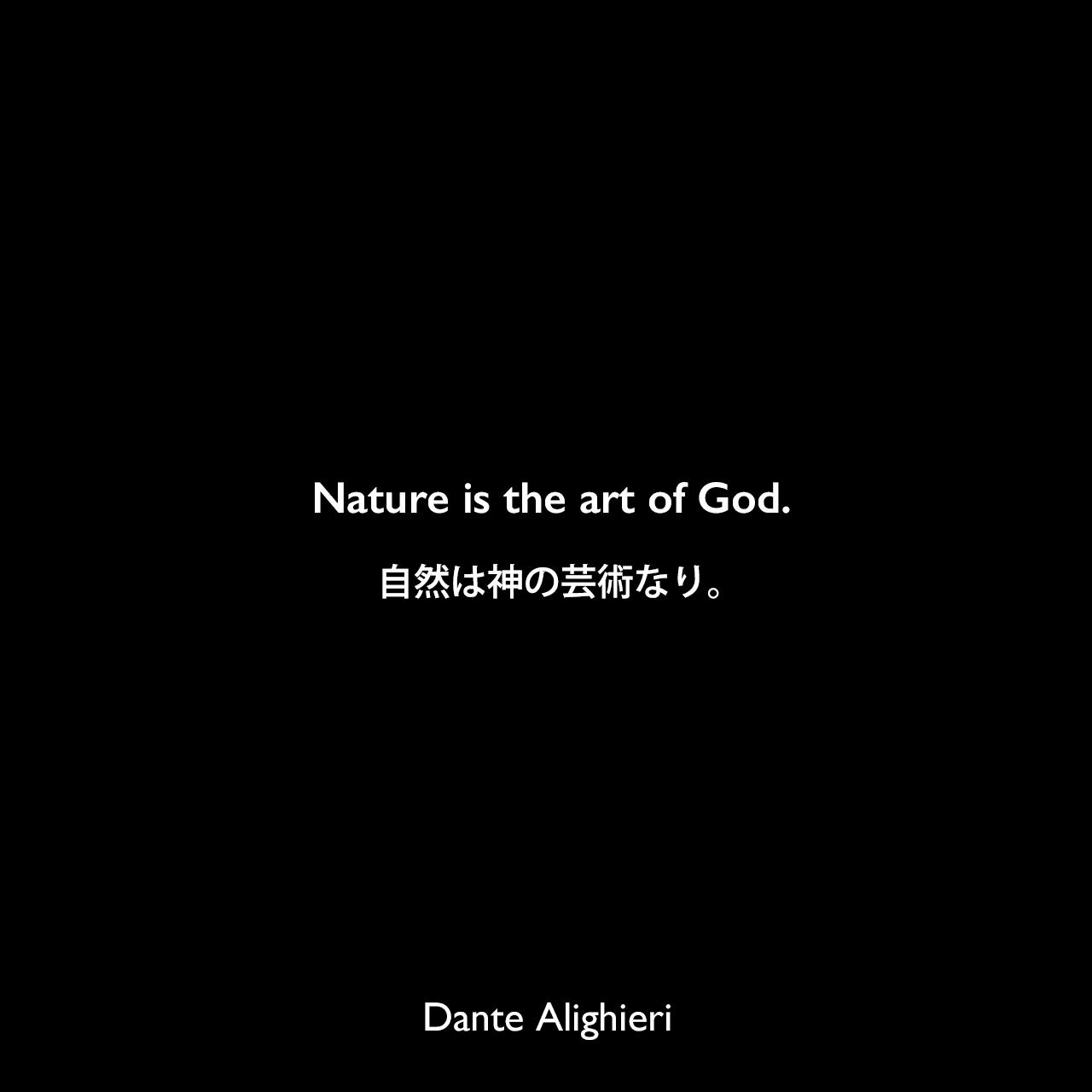 Nature is the art of God.自然は神の芸術なり。Dante Alighieri
