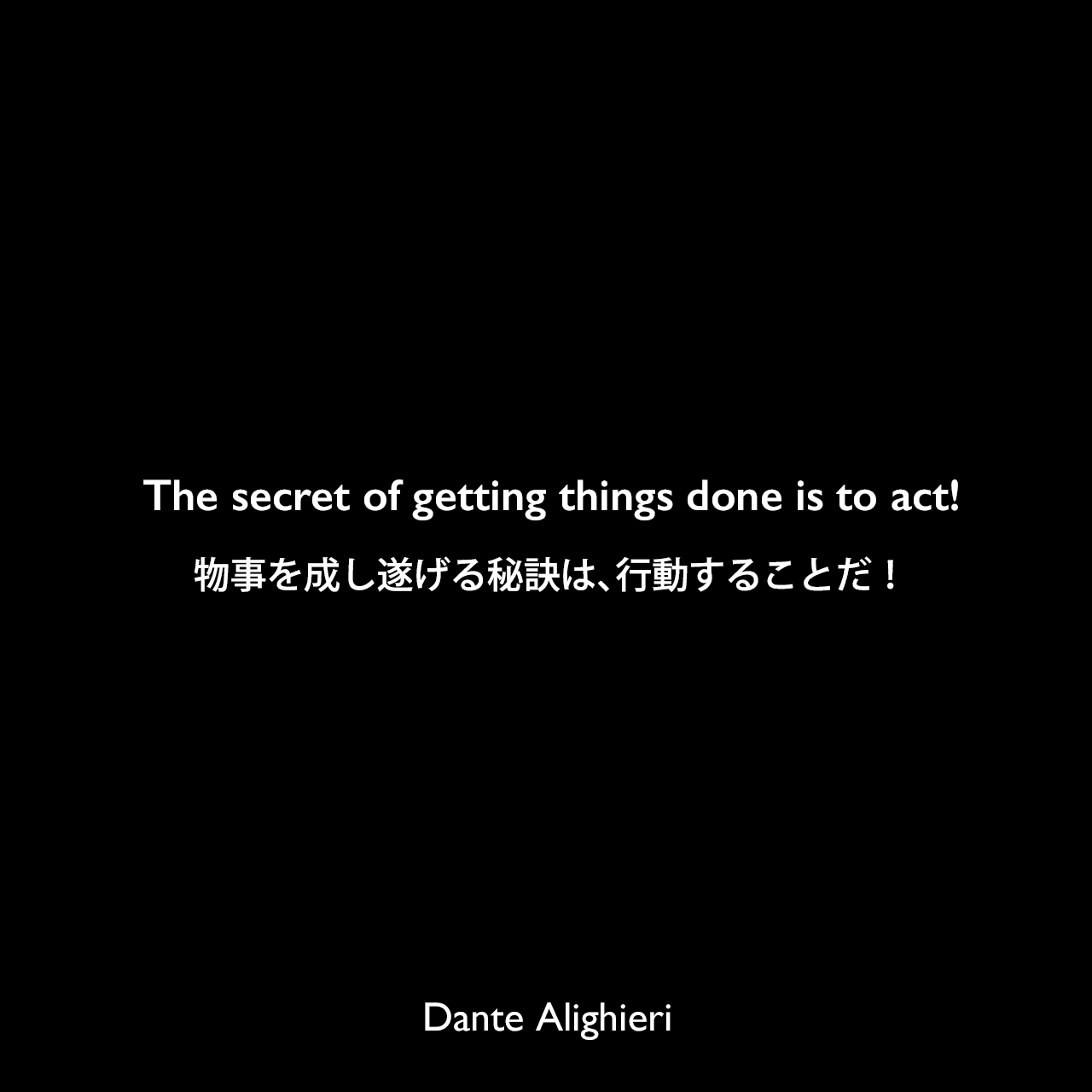 The secret of getting things done is to act!物事を成し遂げる秘訣は、行動することだ!Dante Alighieri