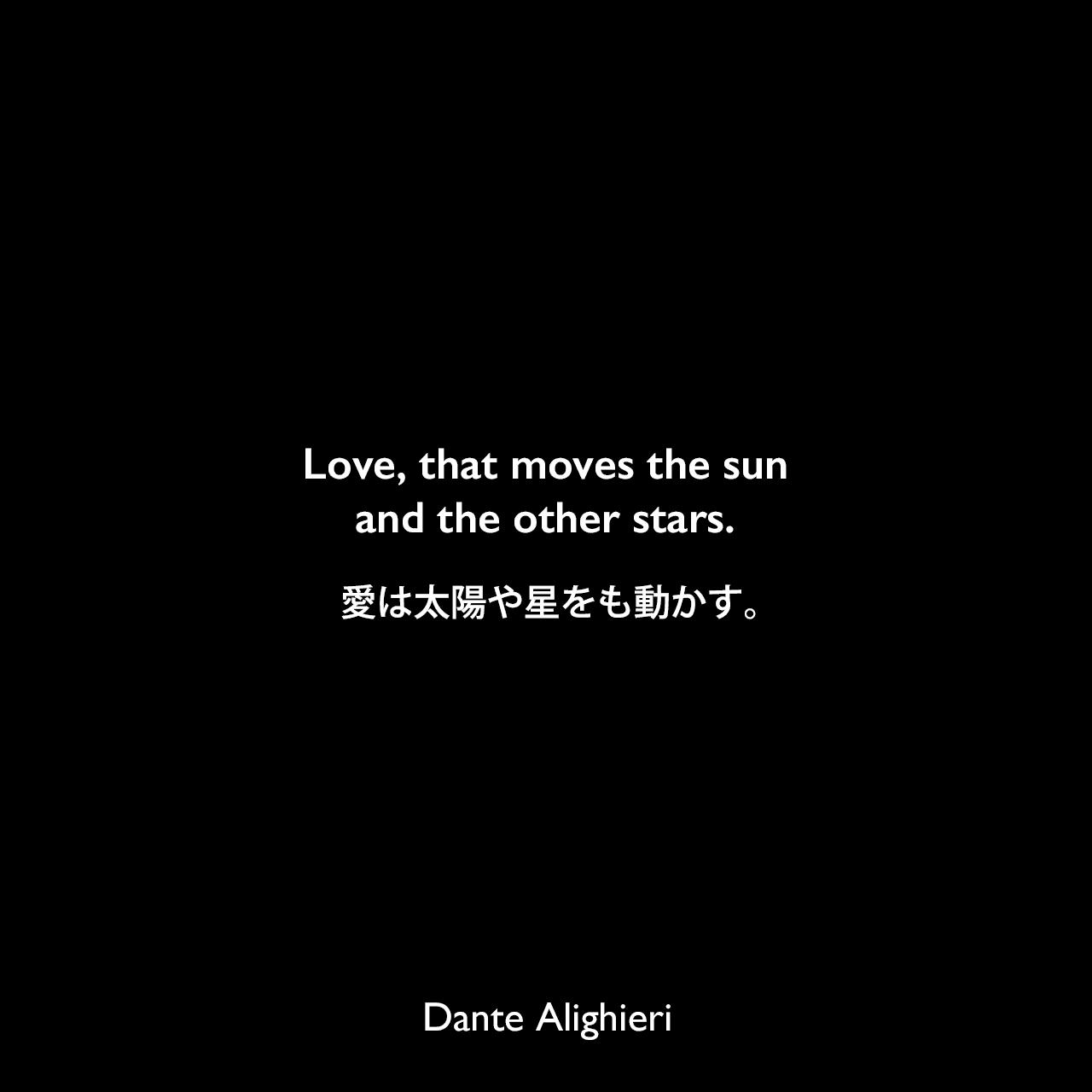 Love, that moves the sun and the other stars.愛は太陽や星をも動かす。Dante Alighieri