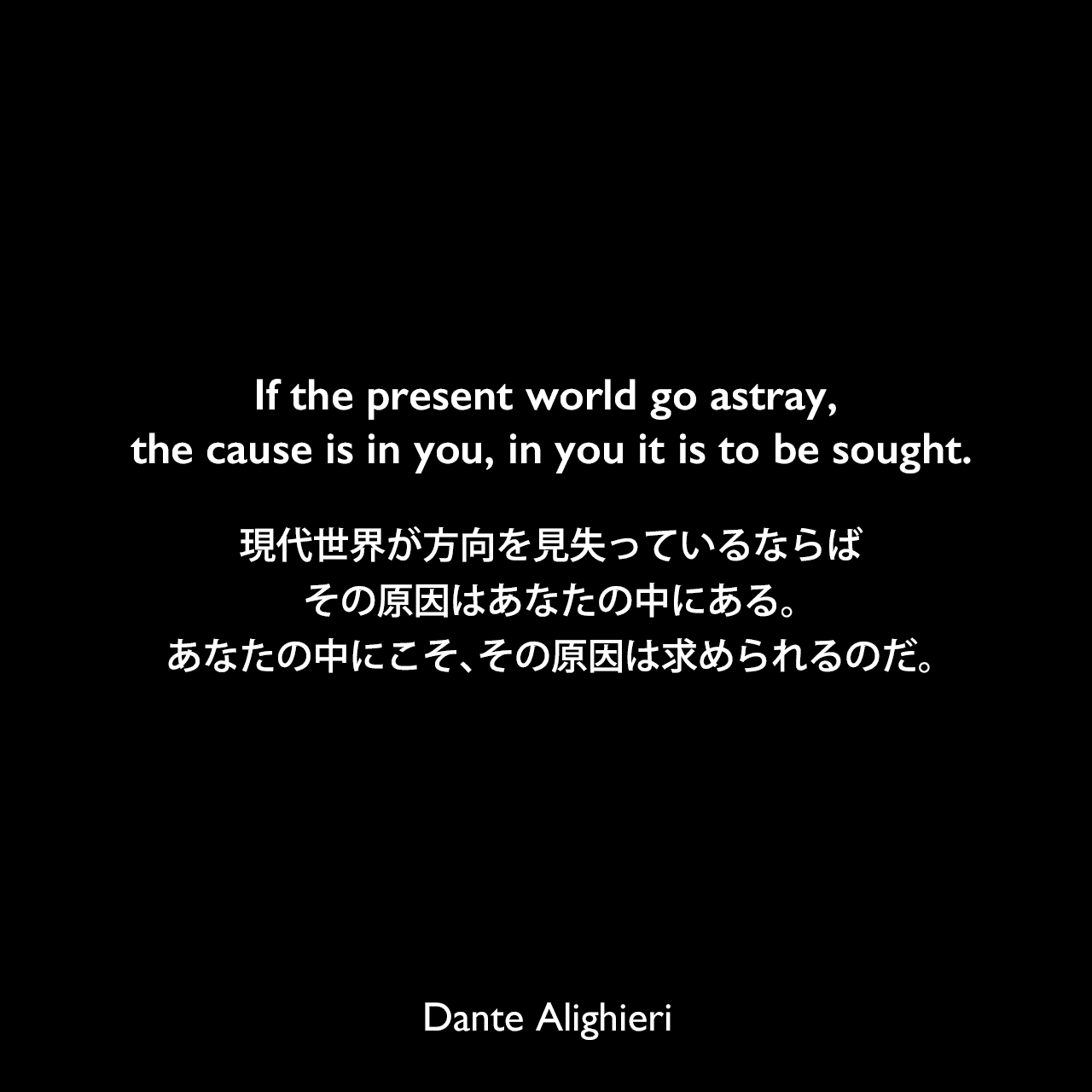 If the present world go astray, the cause is in you, in you it is to be sought.現代世界が方向を見失っているならば、その原因はあなたの中にある。あなたの中にこそ、その原因は求められるのだ。Dante Alighieri