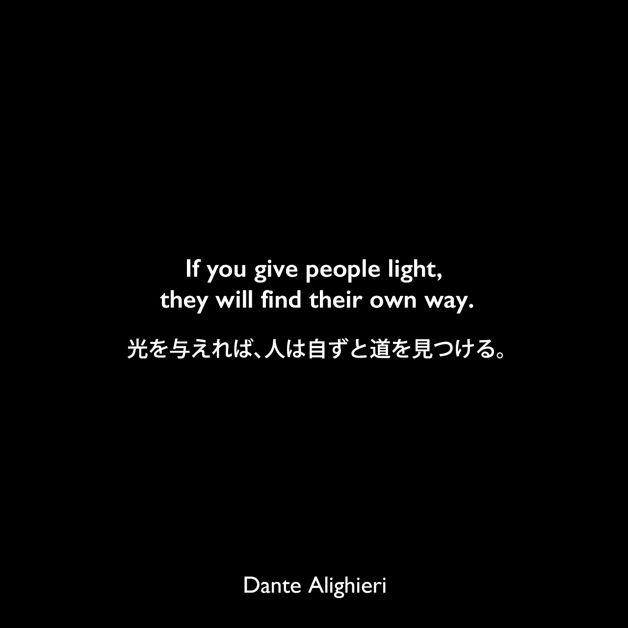 If you give people light, they will find their own way.光を与えれば、人は自ずと道を見つける。Dante Alighieri