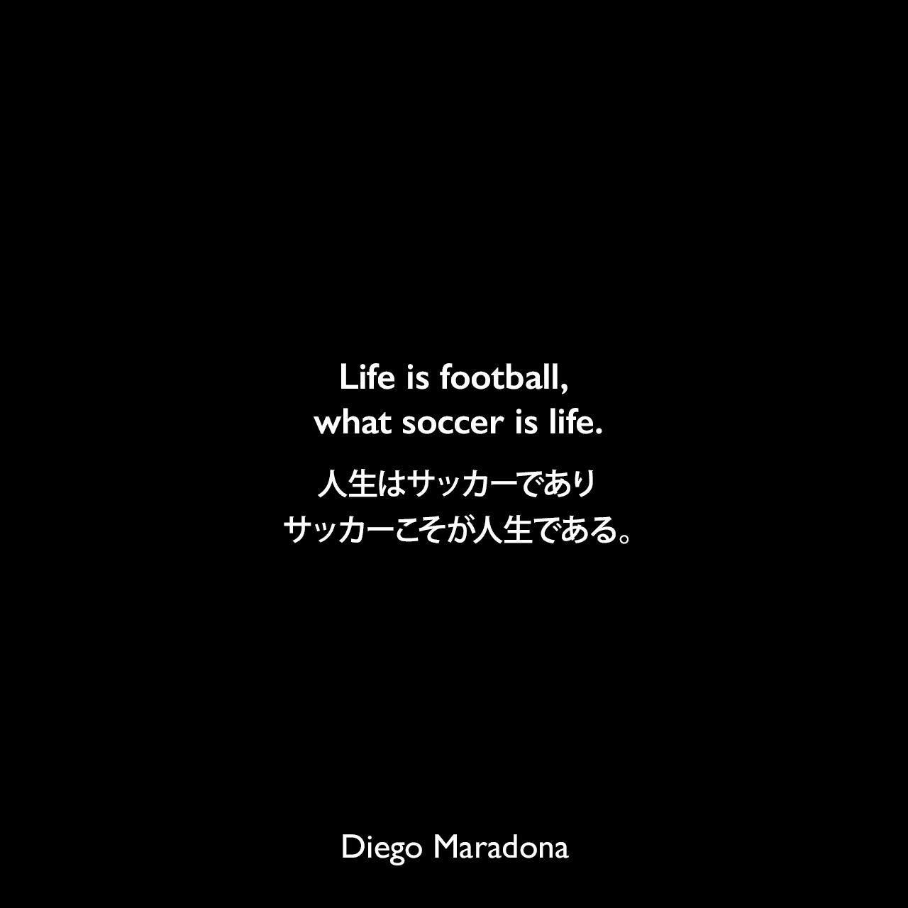 Life is football, what soccer is life.人生はサッカーであり、サッカーこそが人生である。Diego Maradona