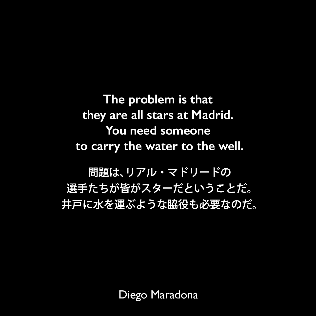 The problem is that they are all stars at Madrid. You need someone to carry the water to the well.問題は、リアル・マドリードの選手たちが皆がスターだということだ。井戸に水を運ぶような脇役も必要なのだ。Diego Maradona