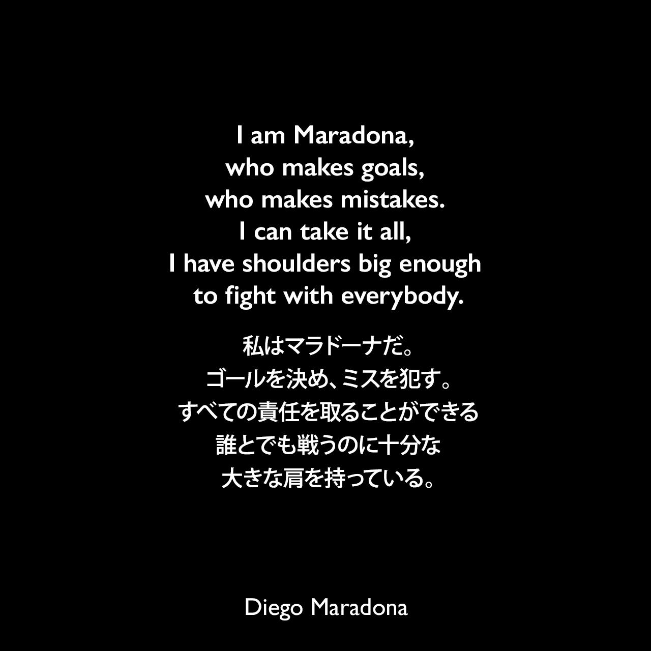 I am Maradona, who makes goals, who makes mistakes. I can take it all, I have shoulders big enough to fight with everybody.私はマラドーナだ。ゴールを決め、ミスを犯す。すべての責任を取ることができる、誰とでも戦うのに十分な大きな肩を持っている。Diego Maradona