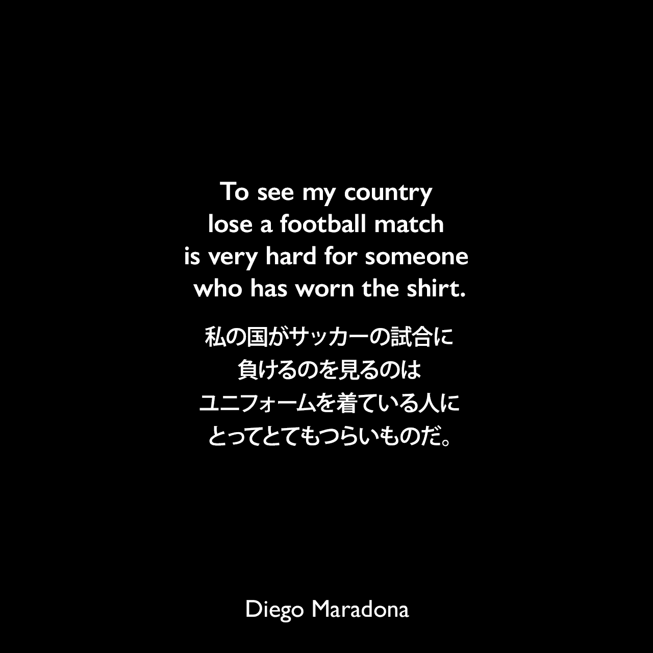 To see my country lose a football match is very hard for someone who has worn the shirt.私の国がサッカーの試合に負けるのを見るのは、ユニフォームを着ている人にとってとてもつらいものだ。Diego Maradona