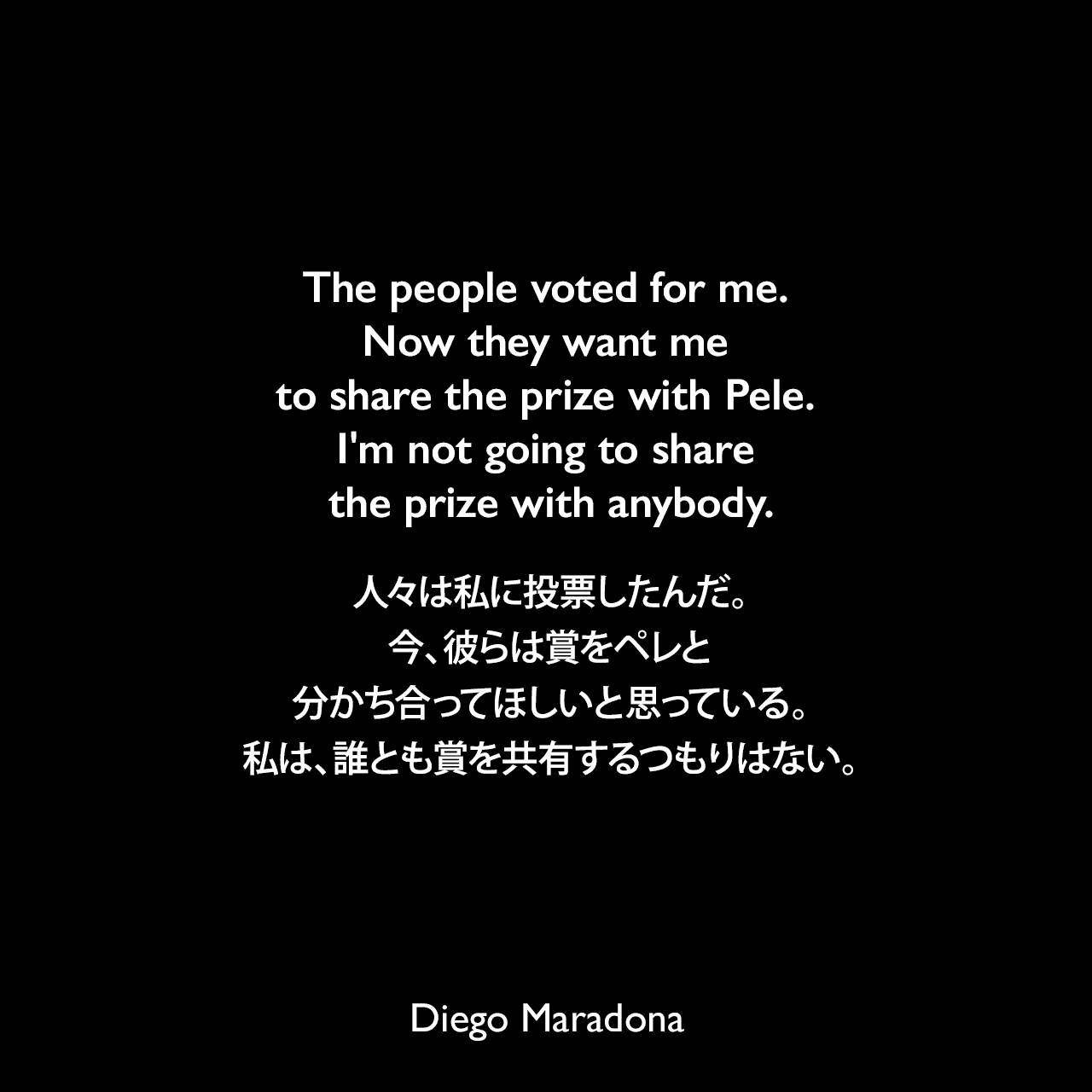The people voted for me. Now they want me to share the prize with Pele. I'm not going to share the prize with anybody.人々は私に投票したんだ。今、彼らは賞をペレと分かち合ってほしいと思っている。私は、誰とも賞を共有するつもりはない。Diego Maradona
