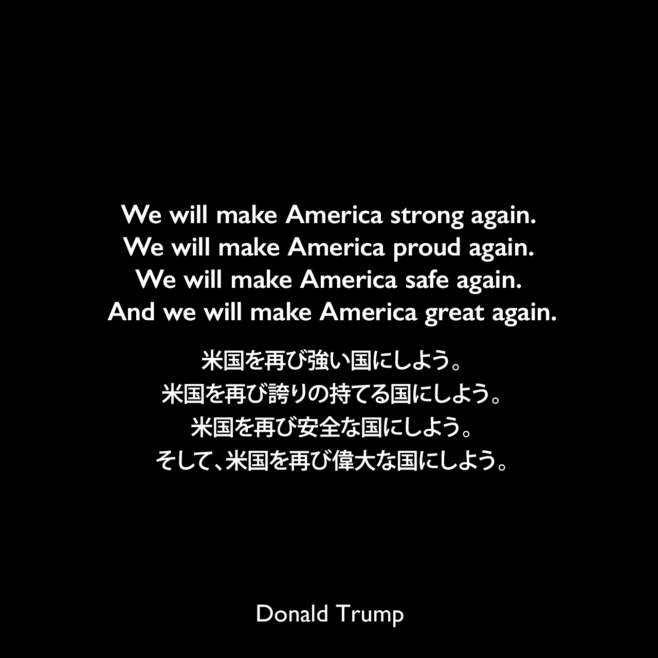 We will make America strong again. We will make America proud again. We will make America safe again. And we will make America great again.米国を再び強い国にしよう。米国を再び誇りの持てる国にしよう。米国を再び安全な国にしよう。そして、米国を再び偉大な国にしよう。- 2016年の共和党全国大会スピーチよりDonald Trump