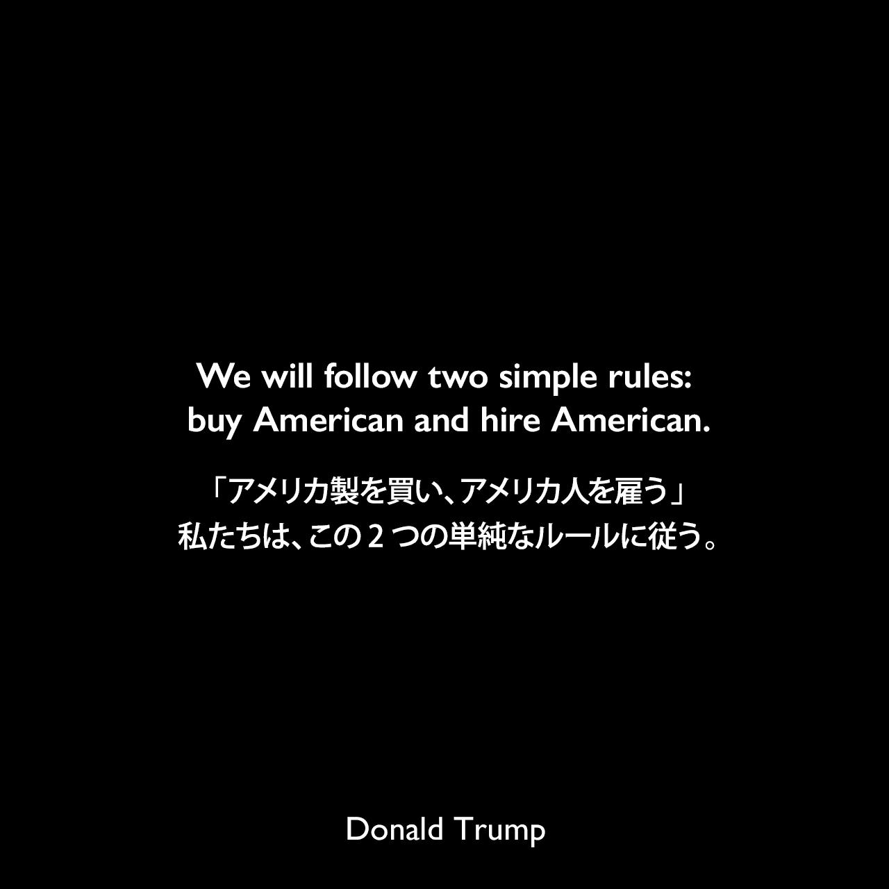 We will follow two simple rules: buy American and hire American.「アメリカ製を買い、アメリカ人を雇う」私たちは、この2つの単純なルールに従う。- 2017年の大統領就任演説よりDonald Trump