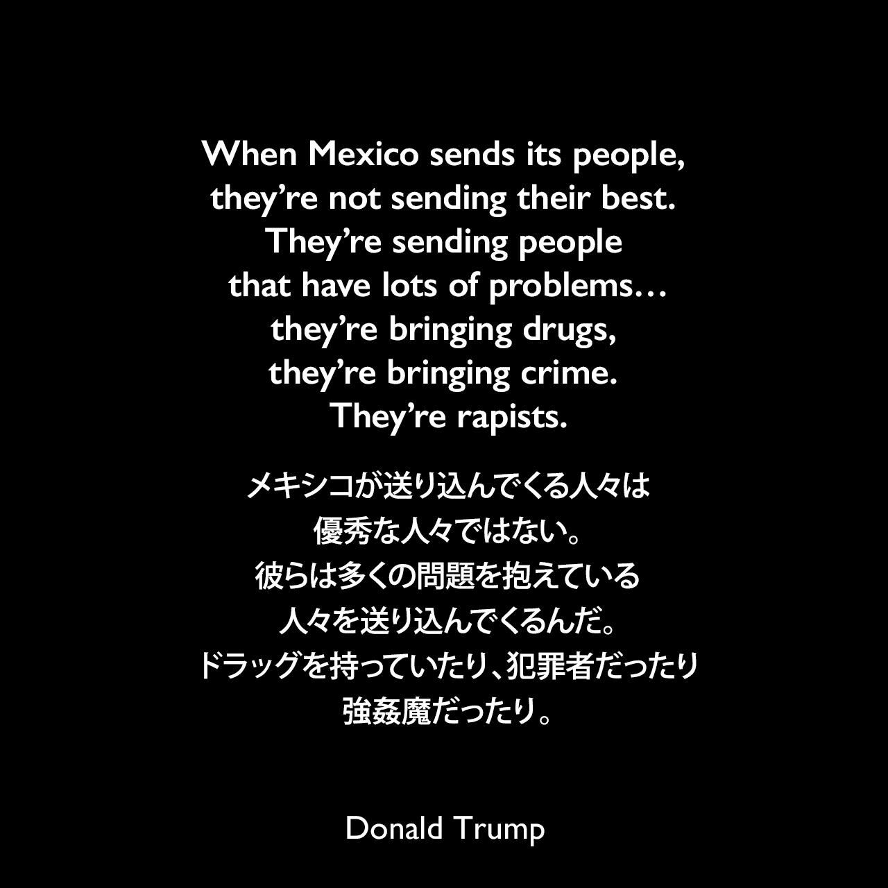 When Mexico sends its people, they're not sending their best. They're sending people that have lots of problems…they're bringing drugs, they're bringing crime. They're rapists.メキシコが送り込んでくる人々は優秀な人々ではない。彼らは多くの問題を抱えている人々を送り込んでくるんだ。ドラッグを持っていたり、犯罪者だったり、強姦魔だったり。- 2015年の大統領選出馬表明スピーチよりDonald Trump