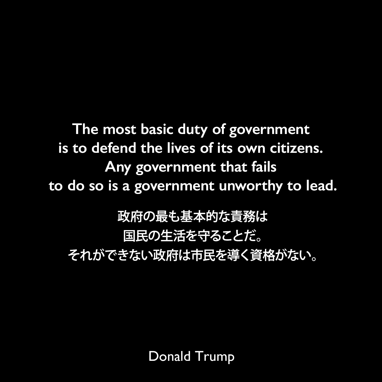 The most basic duty of government is to defend the lives of its own citizens. Any government that fails to do so is a government unworthy to lead.政府の最も基本的な責務は国民の生活を守ることだ。それができない政府は市民を導く資格がない。- 2016年の共和党全国大会スピーチよりDonald Trump