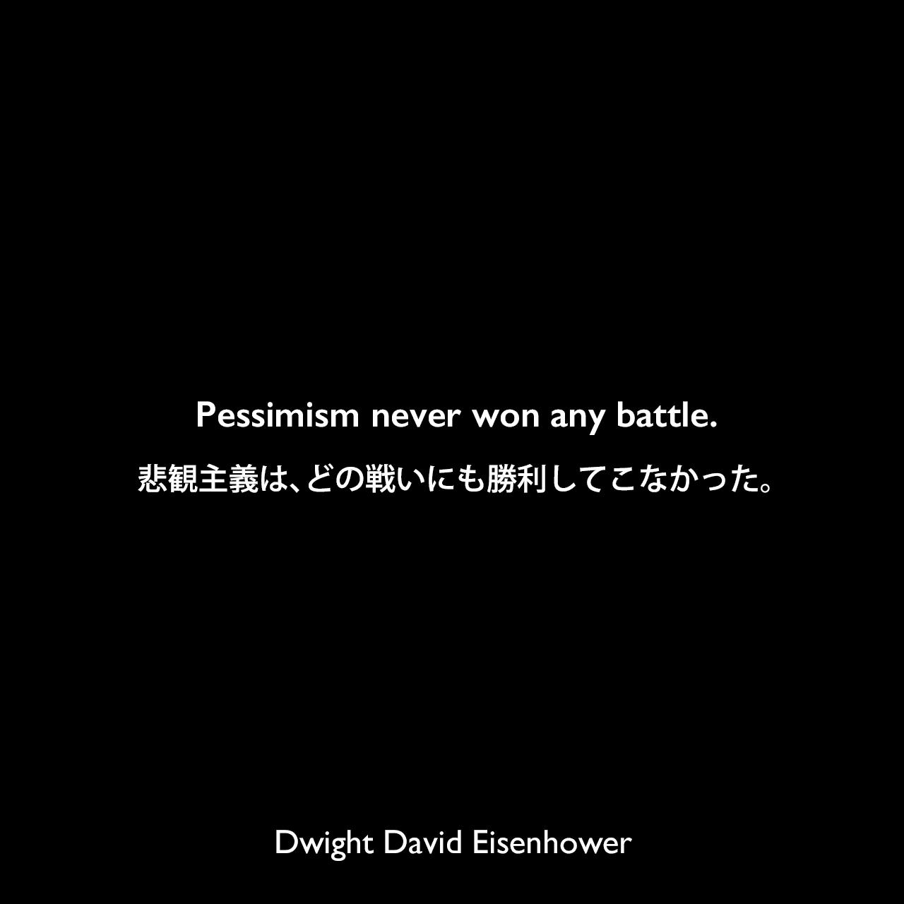 Pessimism never won any battle.悲観主義は、どの戦いにも勝利してこなかった。