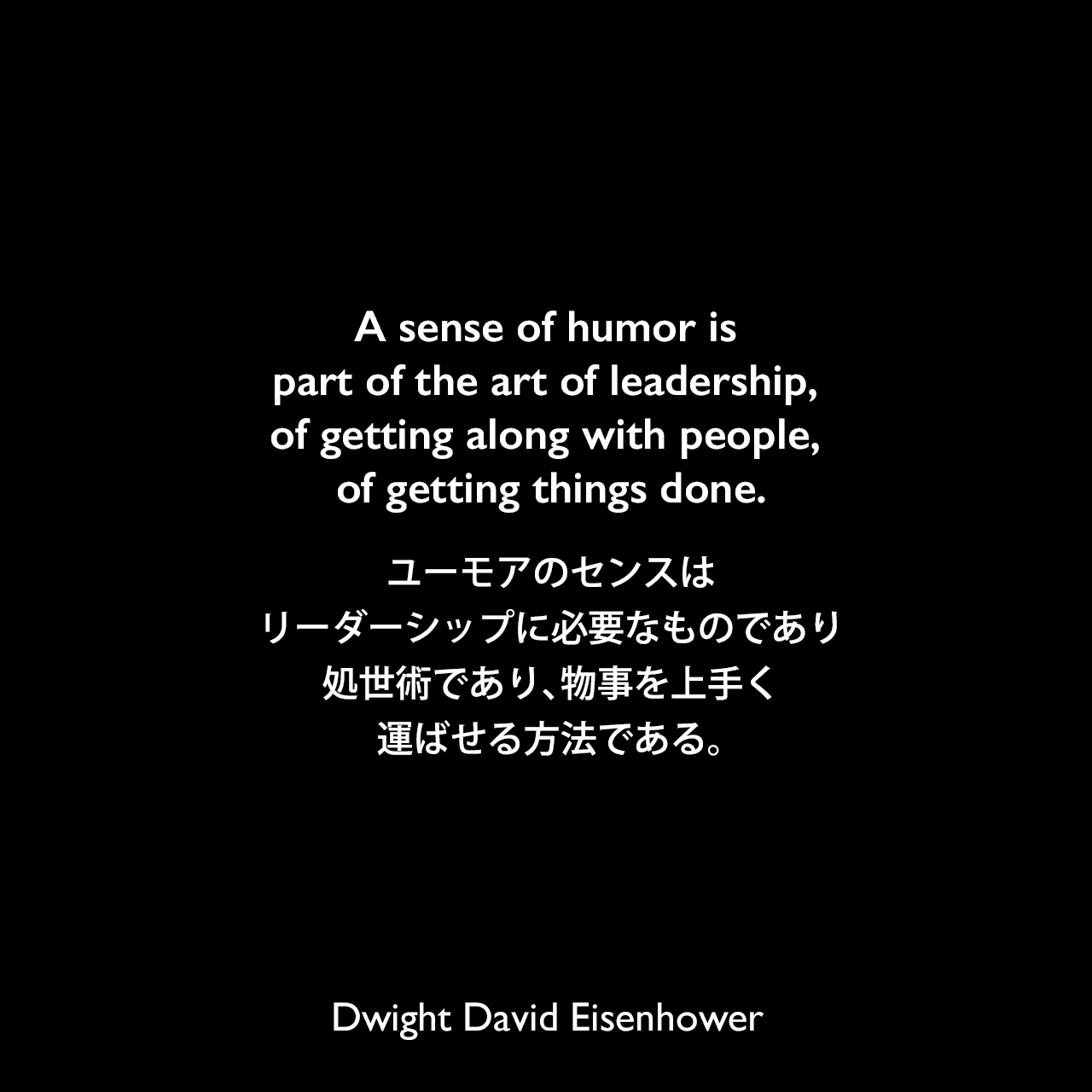 A sense of humor is part of the art of leadership, of getting along with people, of getting things done.ユーモアのセンスはリーダーシップに必要なものであり、処世術であり、物事を上手く運ばせる方法である。Dwight David Eisenhower