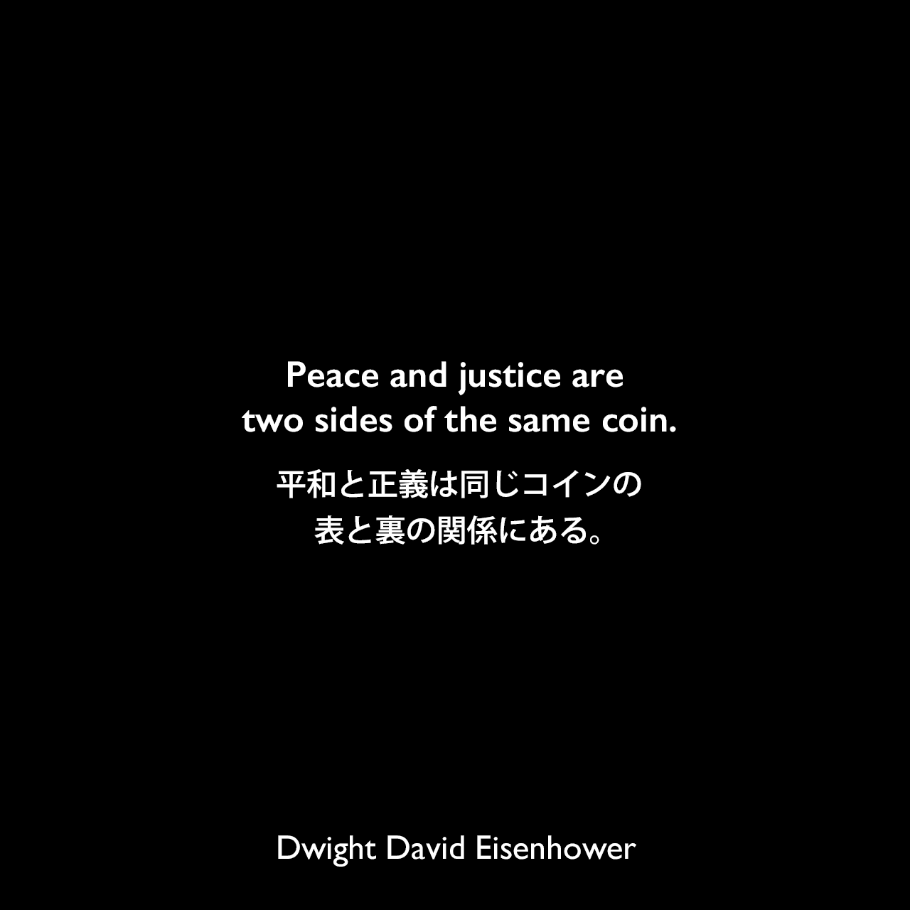 Peace and justice are two sides of the same coin.平和と正義は同じコインの表と裏の関係にある。Dwight David Eisenhower