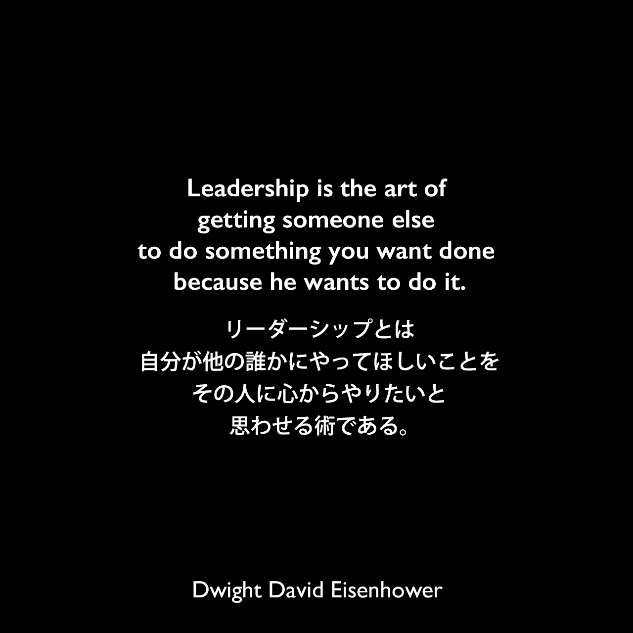 Leadership is the art of getting someone else to do something you want done because he wants to do it.リーダーシップとは、自分が他の誰かにやってほしいことを、その人に心からやりたいと思わせる術である。Dwight David Eisenhower