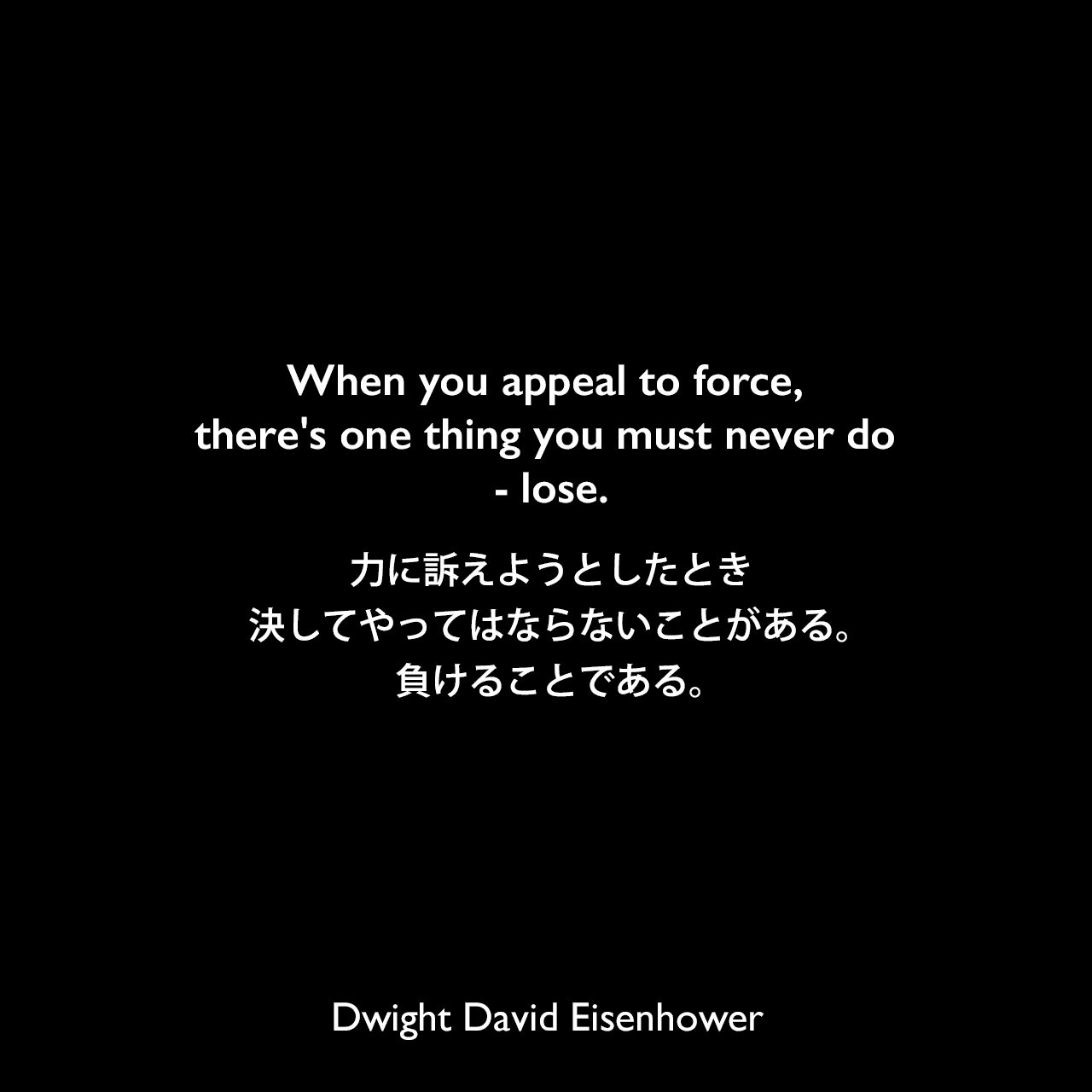 When you appeal to force, there's one thing you must never do - lose.力に訴えようとしたとき、決してやってはならないことがある。負けることである。Dwight David Eisenhower
