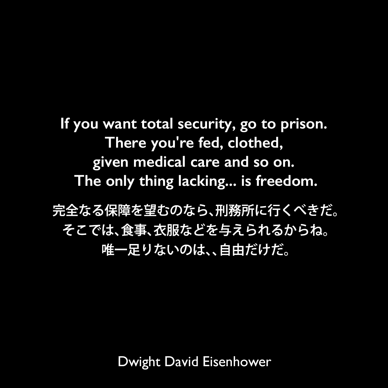 If you want total security, go to prison. There you're fed, clothed, given medical care and so on. The only thing lacking... is freedom.完全なる保障を望むのなら、刑務所に行くべきだ。そこでは、食事、衣服などを与えられるからね。唯一足りないのは、、自由だけだ。Dwight David Eisenhower