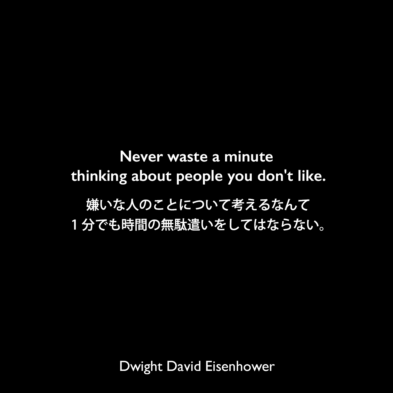 Never waste a minute thinking about people you don't like.嫌いな人のことについて考えるなんて1分でも時間の無駄遣いをしてはならない。Dwight David Eisenhower