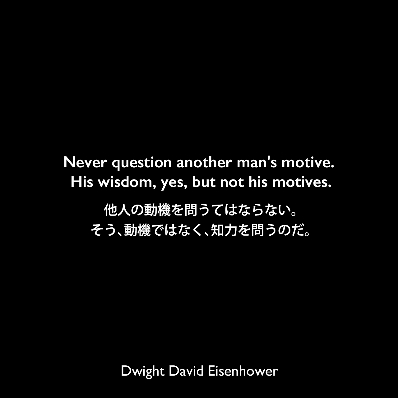 Never question another man's motive. His wisdom, yes, but not his motives.他人の動機を問うてはならない。そう、動機ではなく、知力を問うのだ。Dwight David Eisenhower