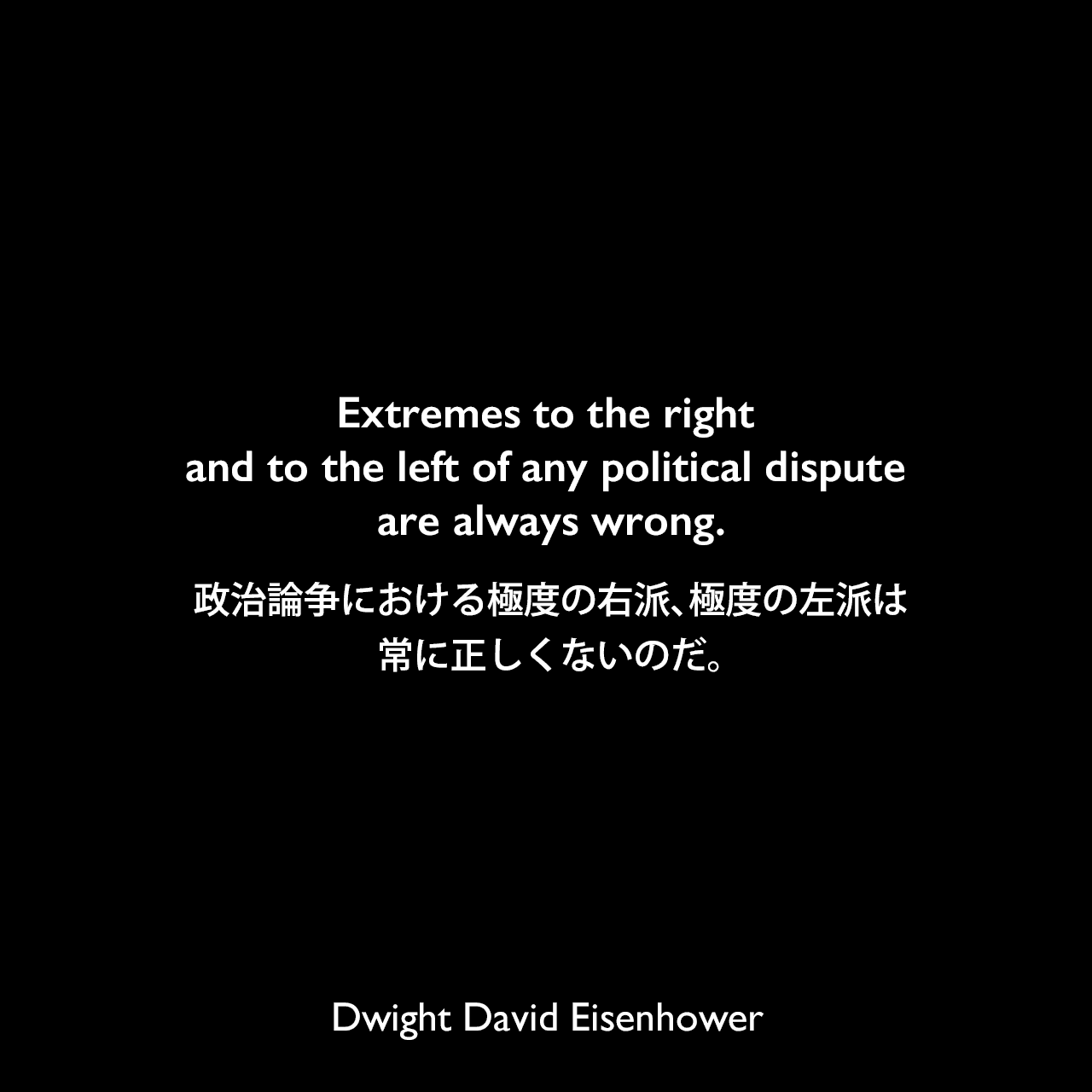 Extremes to the right and to the left of any political dispute are always wrong.政治論争における極度の右派、極度の左派は、常に正しくないのだ。Dwight David Eisenhower