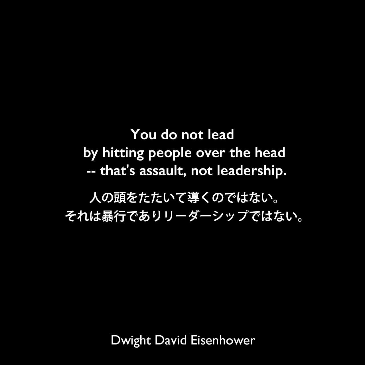 You do not lead by hitting people over the head -- that's assault, not leadership.人の頭をたたいて導くのではない。それは暴行でありリーダーシップではない。Dwight David Eisenhower