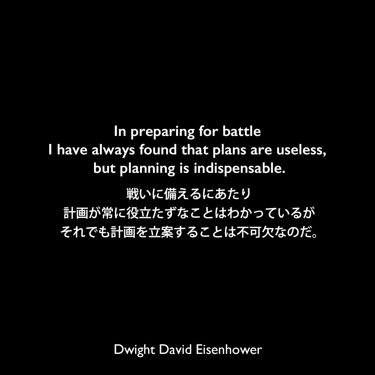 In preparing for battle I have always found that plans are useless, but planning is indispensable.戦いに備えるにあたり、計画が常に役立たずなことはわかっているが、それでも計画を立案することは不可欠なのだ。- リチャード・ニクソンによる本「Six Crises」よりDwight David Eisenhower