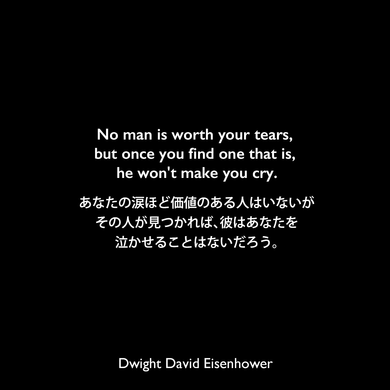 No man is worth your tears, but once you find one that is, he won't make you cry.あなたの涙ほど価値のある人はいないが、その人が見つかれば、彼はあなたを泣かせることはないだろう。Dwight David Eisenhower