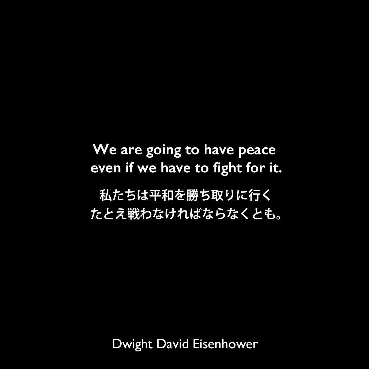 We are going to have peace even if we have to fight for it.私たちは平和を勝ち取りに行く、たとえ戦わなければならなくとも。Dwight David Eisenhower