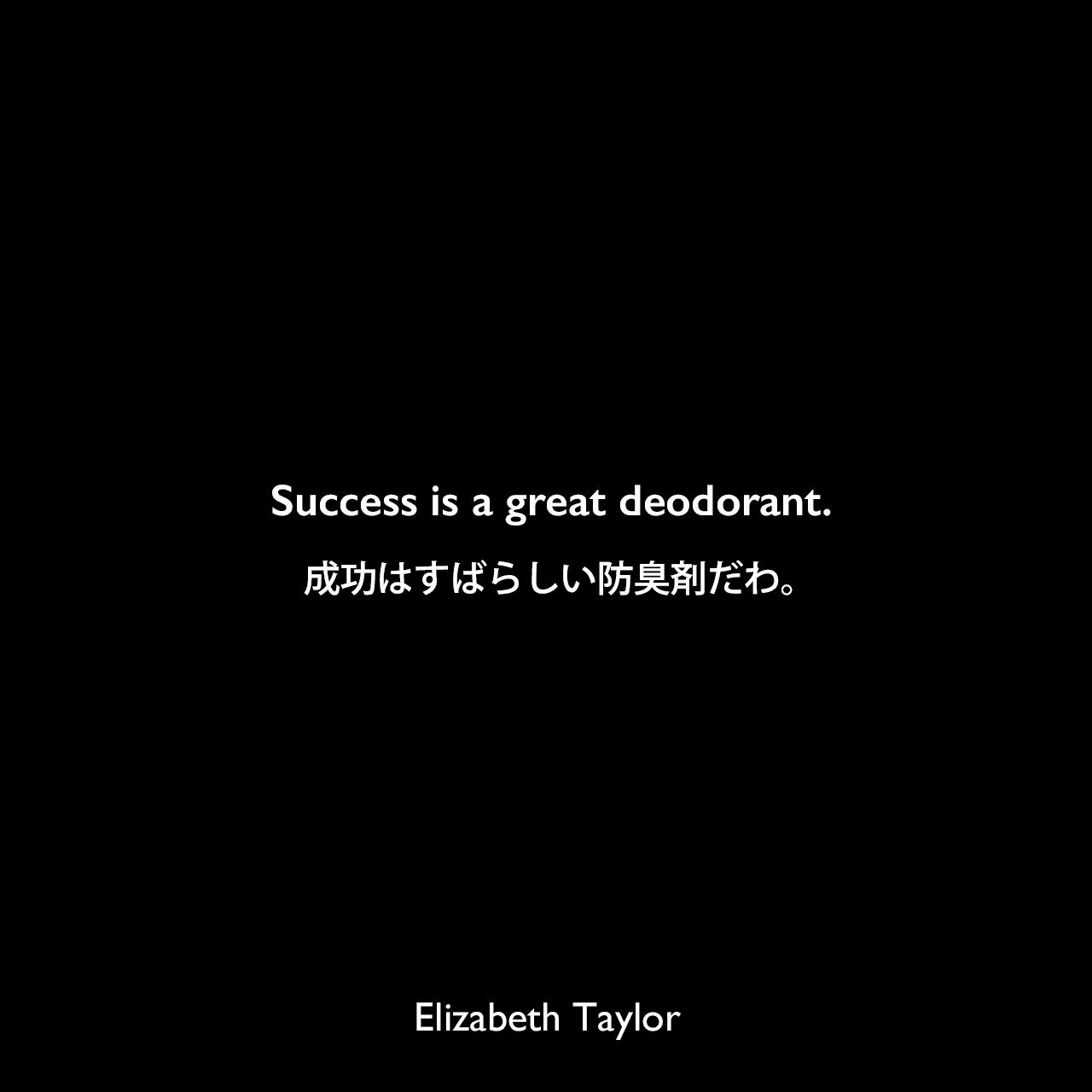 Success is a great deodorant.成功はすばらしい防臭剤だわ。Elizabeth Taylor