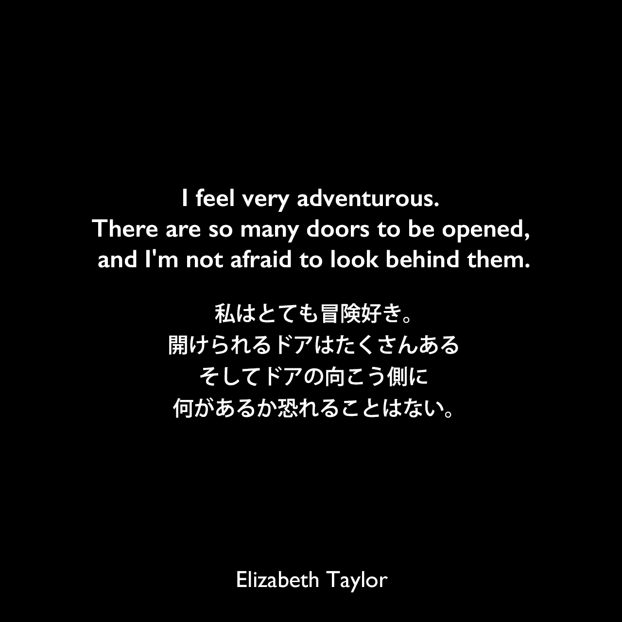 I feel very adventurous. There are so many doors to be opened, and I'm not afraid to look behind them.私はとても冒険好き。開けられるドアはたくさんある、そしてドアの向こう側に何があるか恐れることはない。Elizabeth Taylor