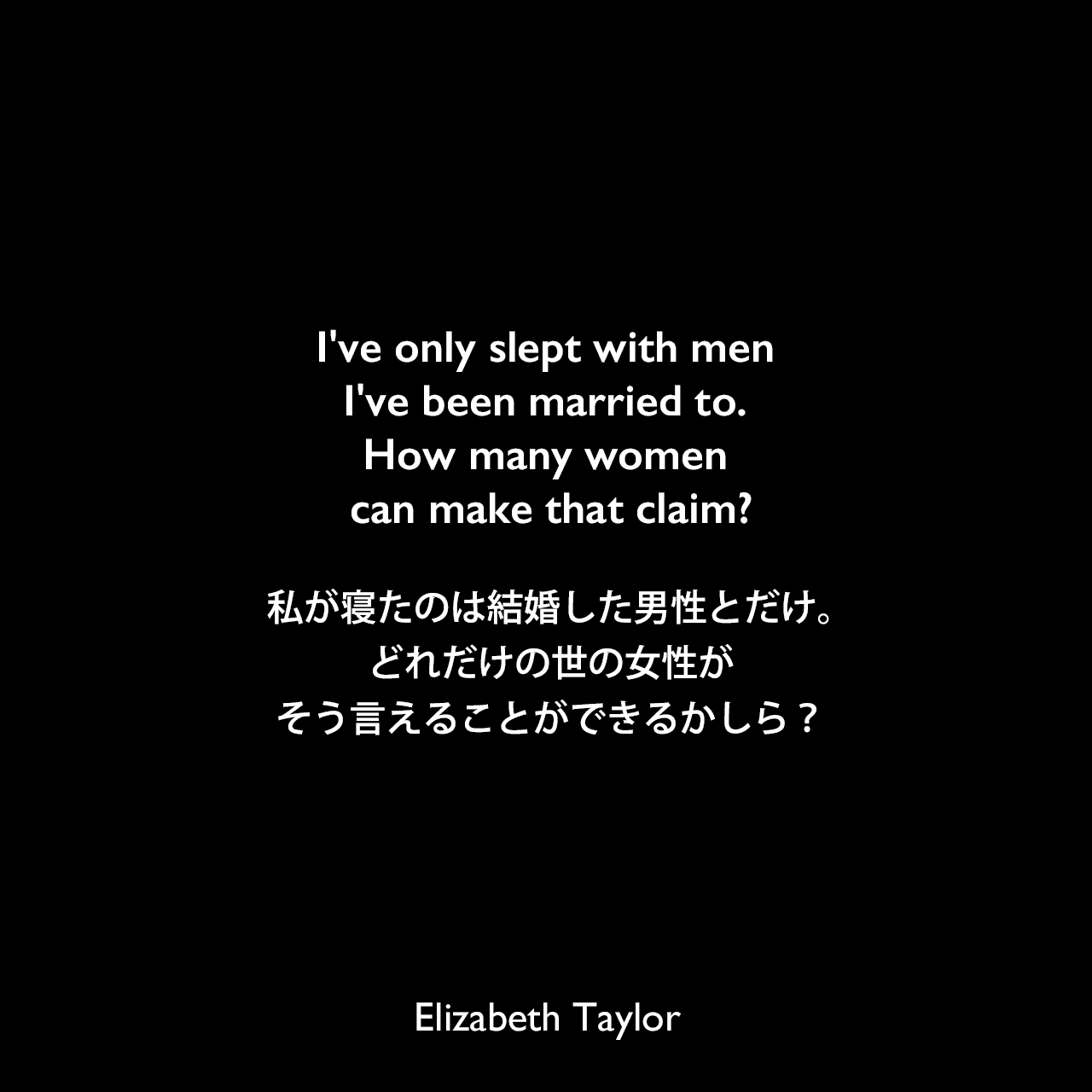 I've only slept with men I've been married to. How many women can make that claim?私が寝たのは結婚した男性とだけ。どれだけの世の女性がそう言えることができるかしら?Elizabeth Taylor