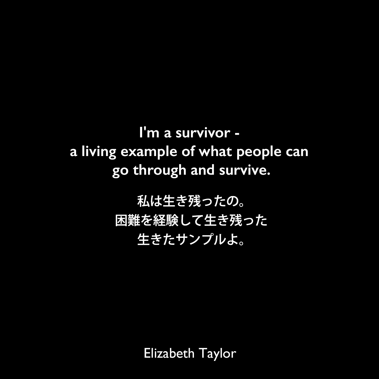 I'm a survivor - a living example of what people can go through and survive.私は生き残ったの。困難を経験して生き残った生きたサンプルよ。Elizabeth Taylor