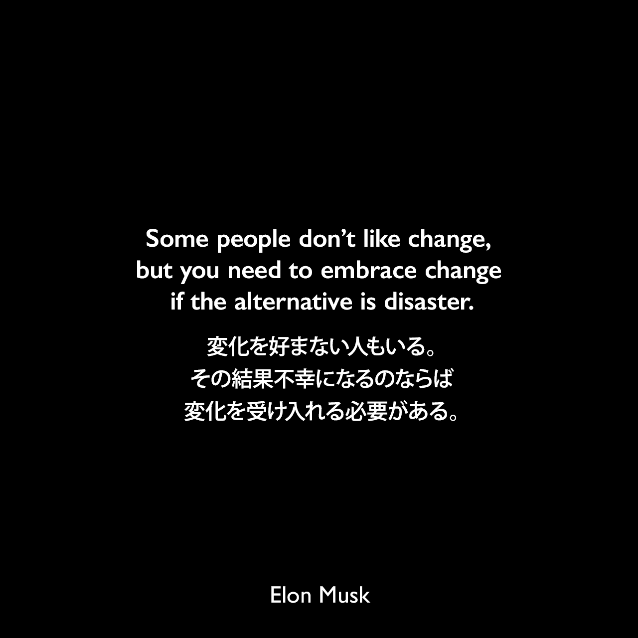 Some people don't like change, but you need to embrace change if the alternative is disaster.変化を好まない人もいる。その結果不幸になるのならば、変化を受け入れる必要がある。Elon Musk