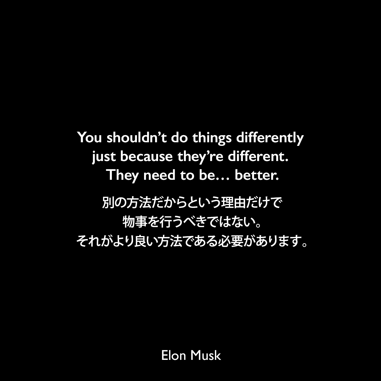 You shouldn't do things differently just because they're different. They need to be… better.別の方法だからという理由だけで物事を行うべきではない。それがより良い方法である必要があります。Elon Musk