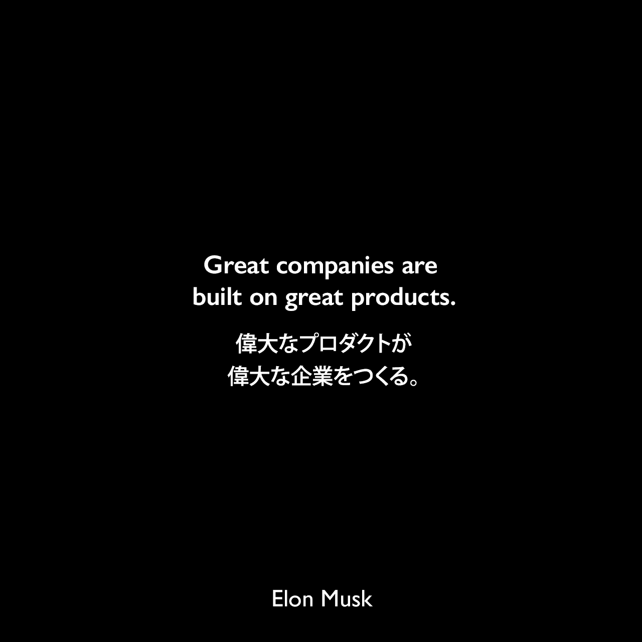 Great companies are built on great products.偉大なプロダクトが偉大な企業をつくる。Elon Musk