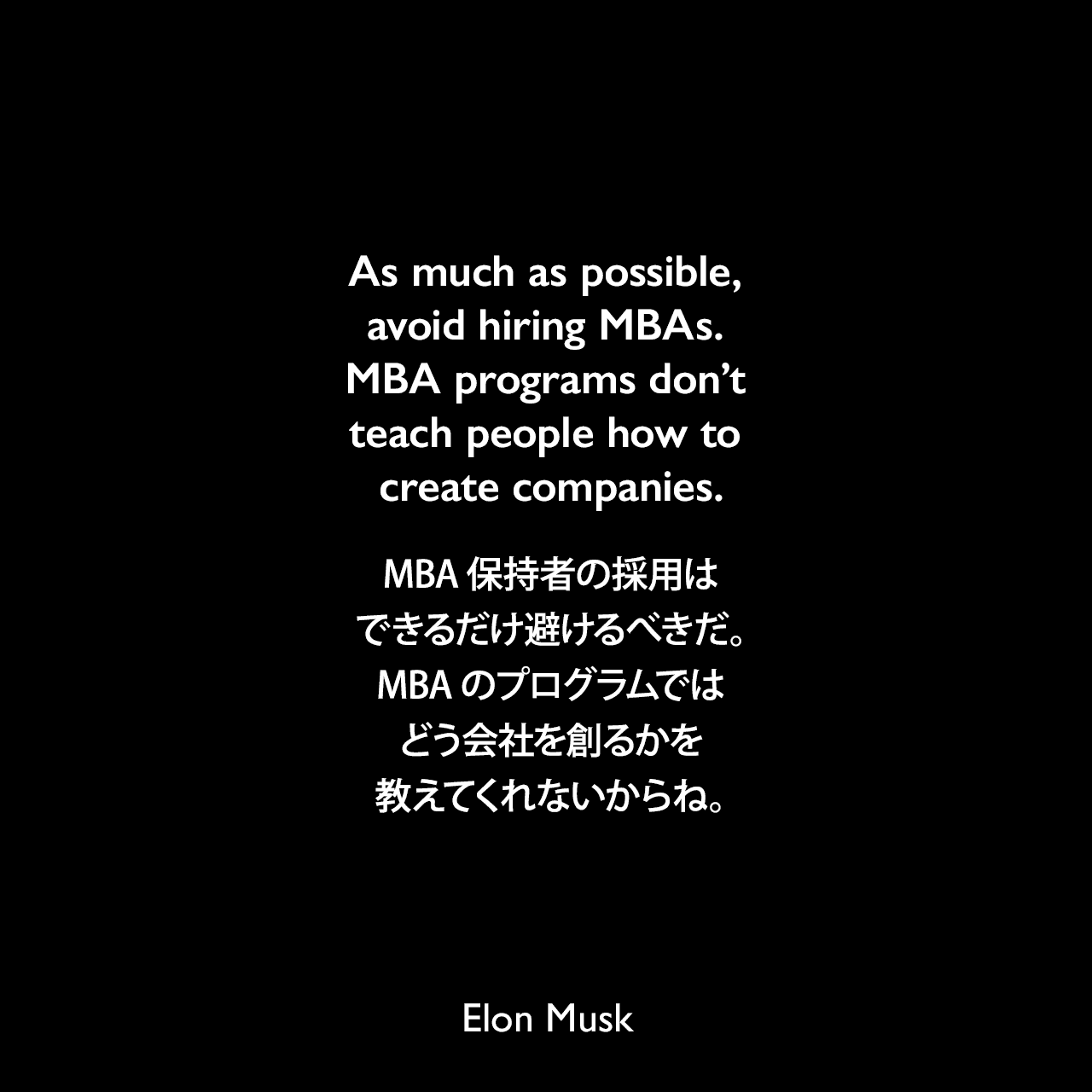 As much as possible, avoid hiring MBAs. MBA programs don't teach people how to create companies.MBA保持者の採用はできるだけ避けるべきだ。MBAのプログラムではどう会社を創るかを教えてくれないからね。Elon Musk