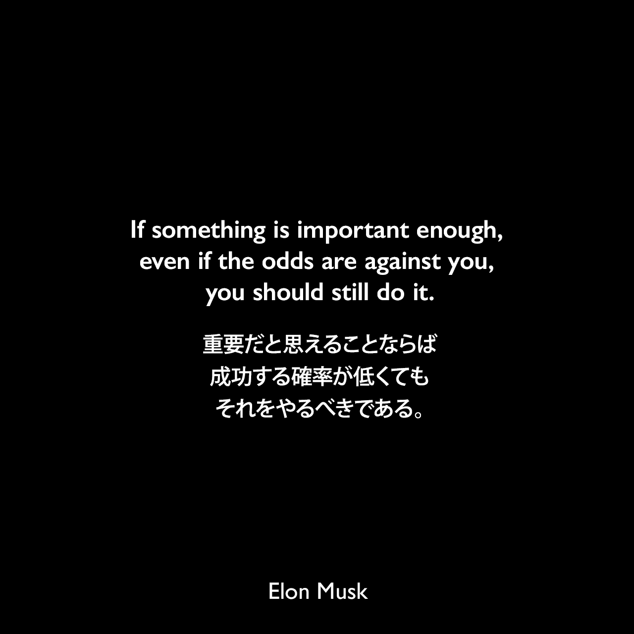 If something is important enough, even if the odds are against you, you should still do it.重要だと思えることならば、成功する確率が低くてもそれをやるべきである。- 2012年3月のCBSのドキュメンタリー番組「60 Minutes」よりElon Musk