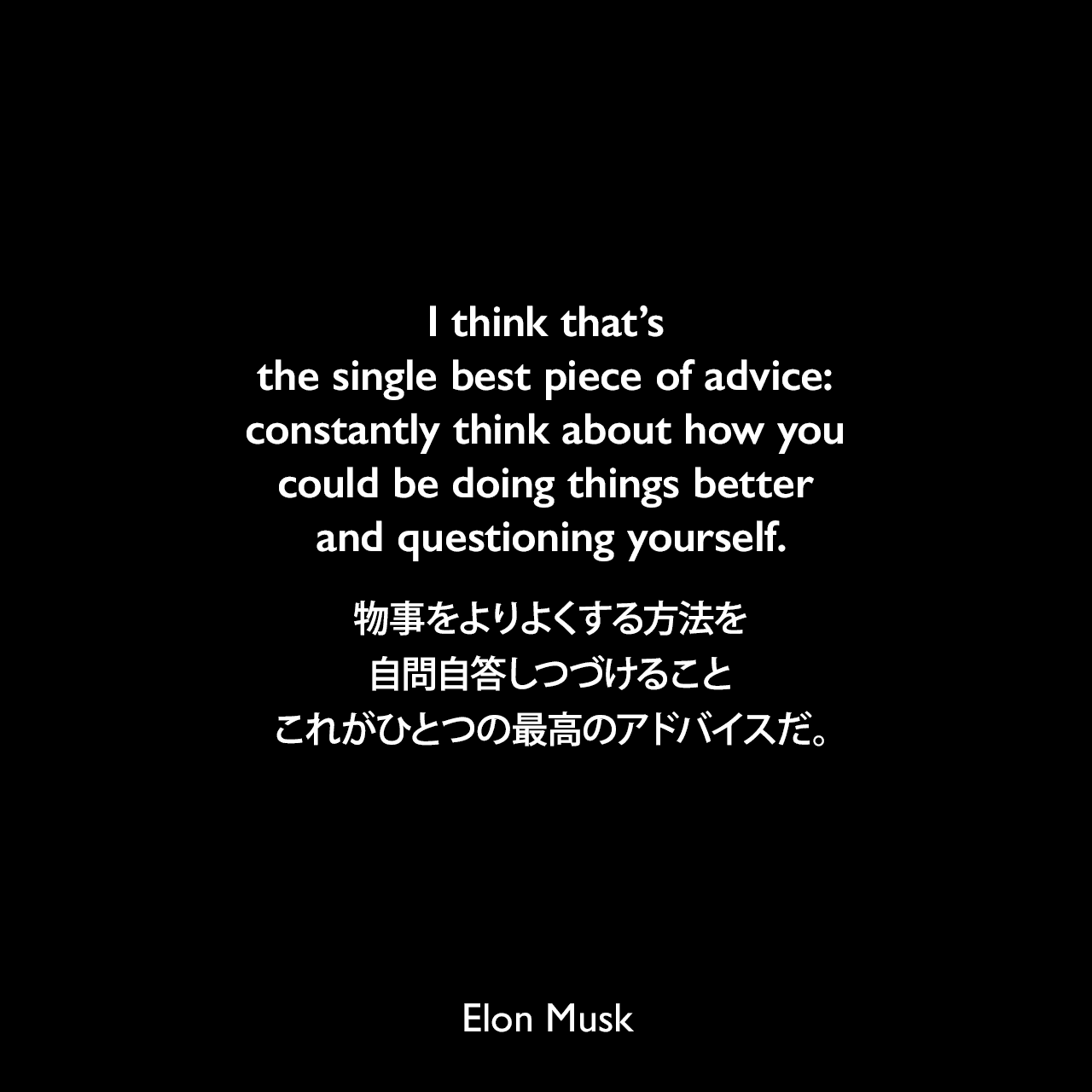 I think that's the single best piece of advice: constantly think about how you could be doing things better and questioning yourself.物事をよりよくする方法を自問自答しつづけること、これがひとつの最高のアドバイスだ。Elon Musk