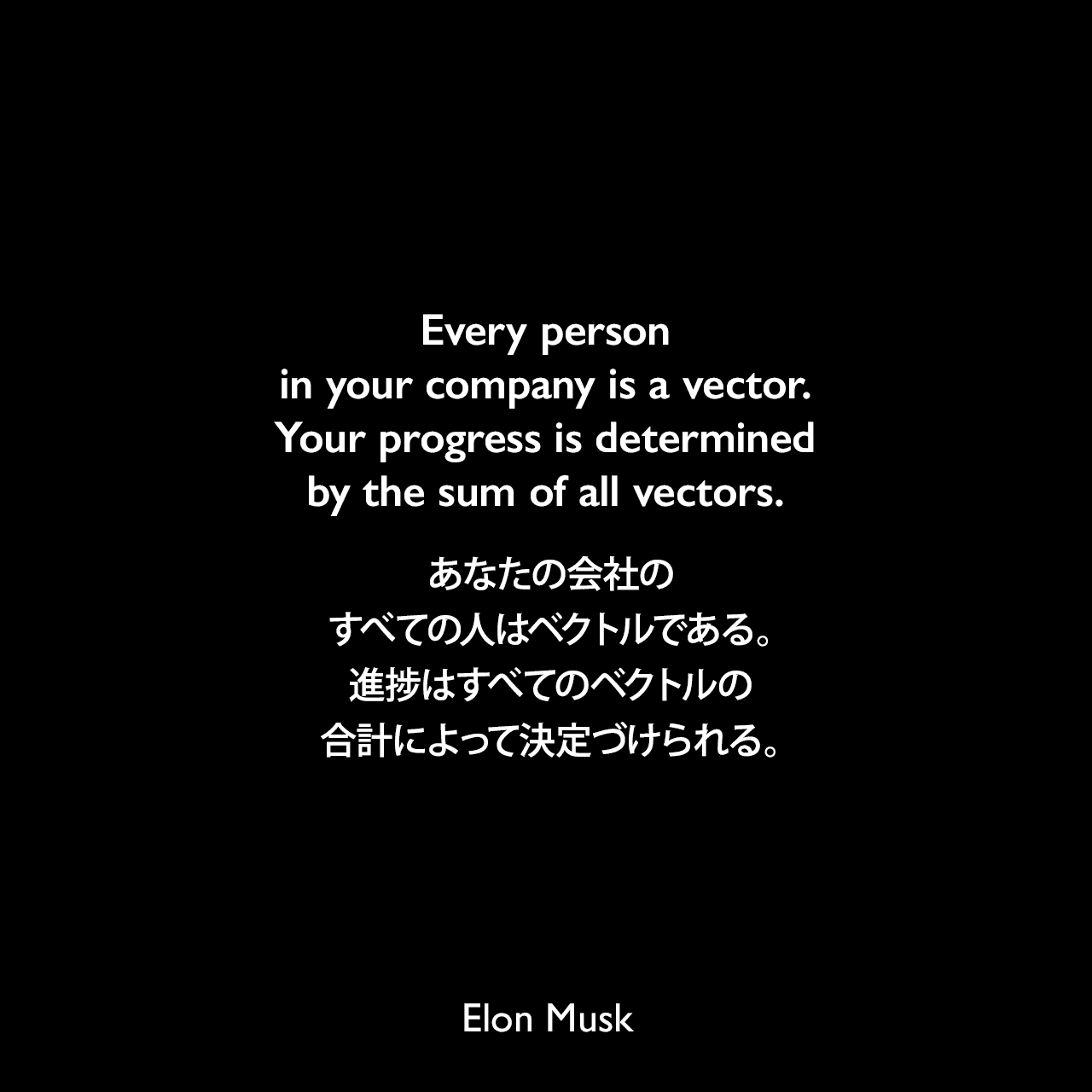 Every person in your company is a vector. Your progress is determined by the sum of all vectors.あなたの会社のすべての人はベクトルである。進捗はすべてのベクトルの合計によって決定づけられる。- 2017年10月 ダーメッシュ・シャーの記事「What Elon Musk Taught Me About Growing A Business」よりElon Musk