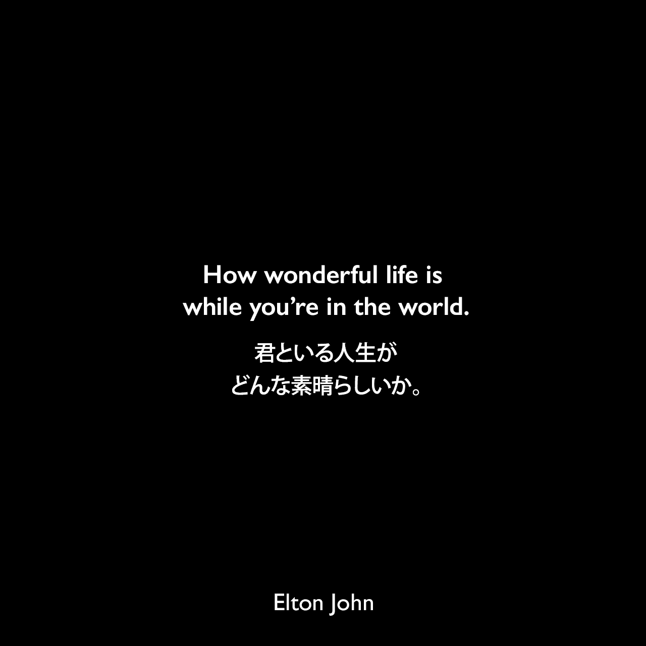 How wonderful life is while you're in the world.君といる人生がどんな素晴らしいか。-「僕の歌は君の歌(Your Song)」の 歌詞よりElton John
