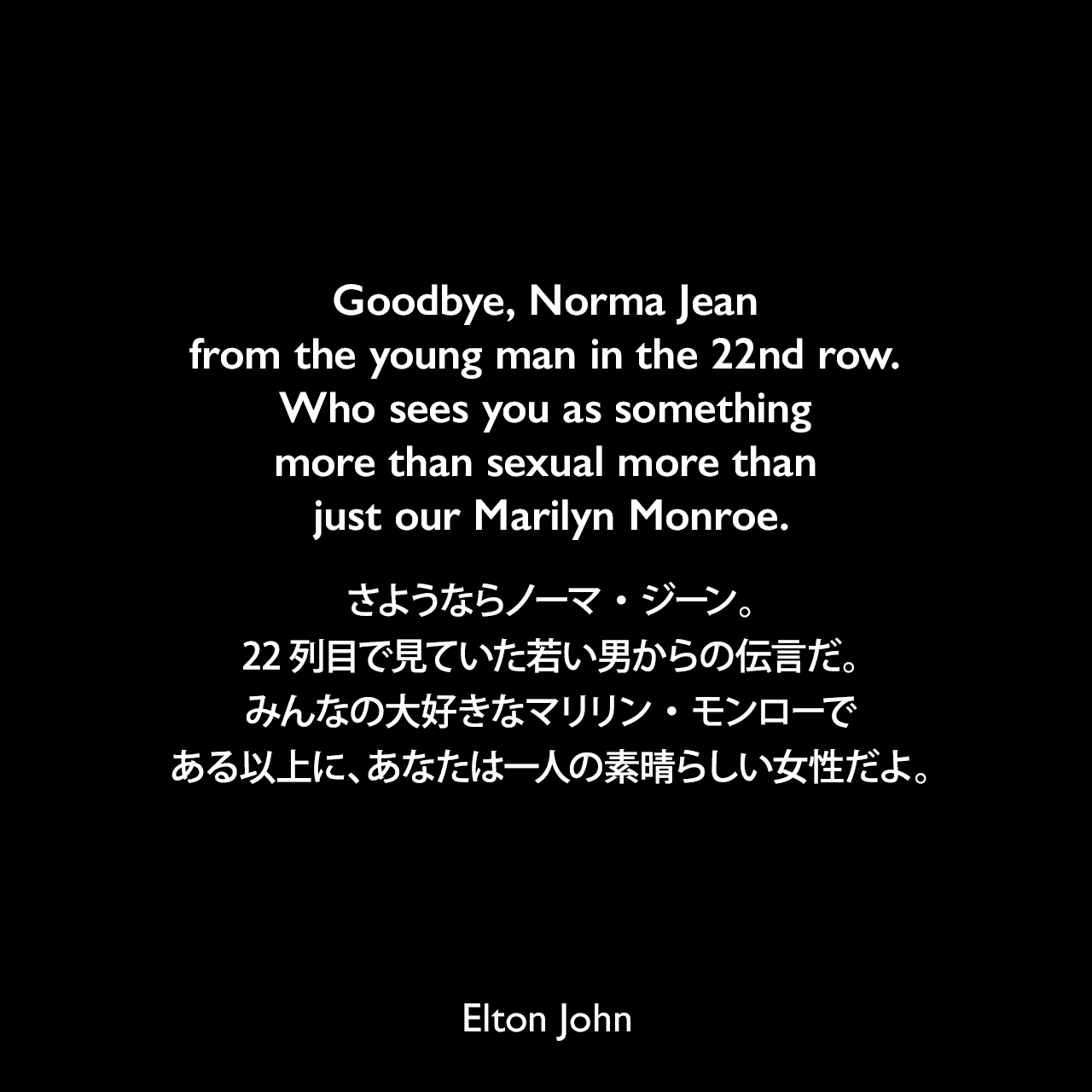 Goodbye, Norma Jean from the young man in the 22nd row. Who sees you as something more than sexual more than just our Marilyn Monroe.さようならノーマ・ジーン。22列目で見ていた若い男からの伝言だ。みんなの大好きなマリリン・モンローである以上に、あなたは一人の素晴らしい女性だよ。-「Candle In The Wind」の歌詞よりElton John