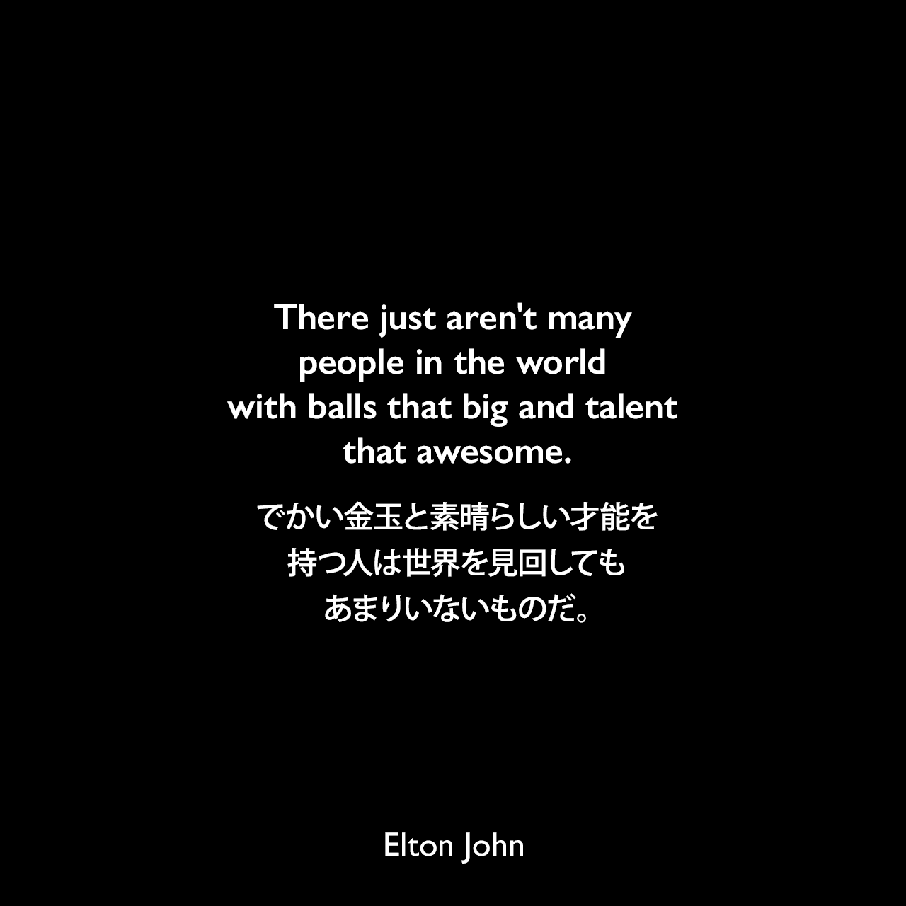 There just aren't many people in the world with balls that big and talent that awesome.でかい金玉と素晴らしい才能を持つ人は世界を見回してもあまりいないものだ。- 2001年 グラミー賞でエミネムと共演後にElton John