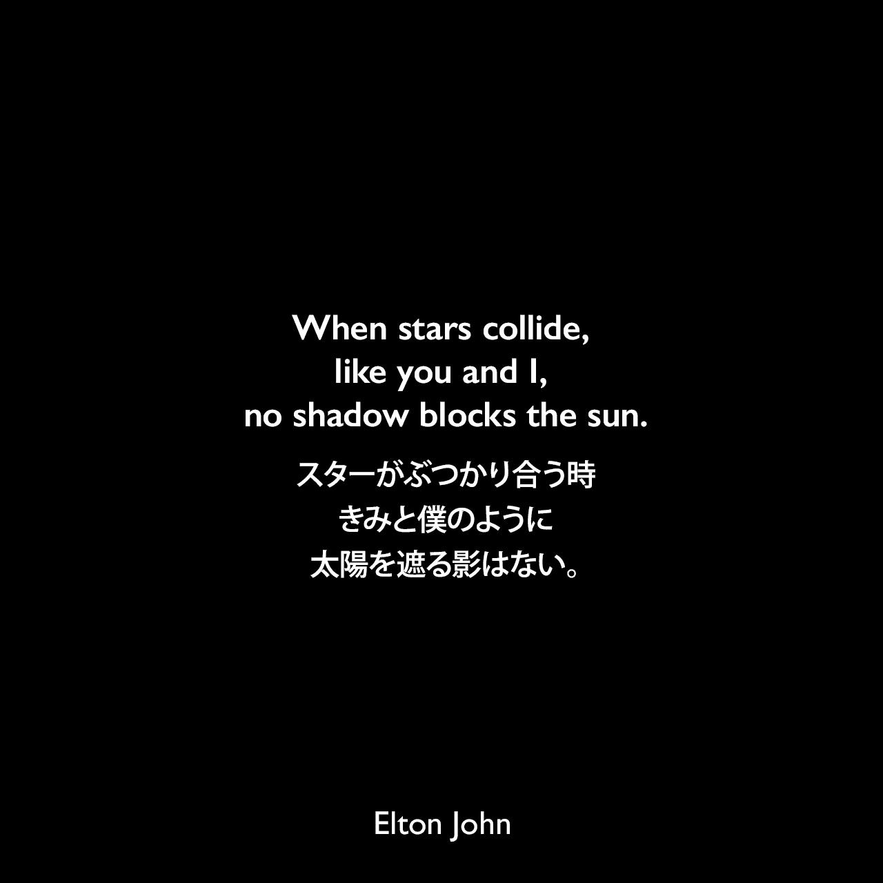 When stars collide, like you and I, no shadow blocks the sun.スターがぶつかり合う時、きみと僕のように、太陽を遮る影はない。Elton John
