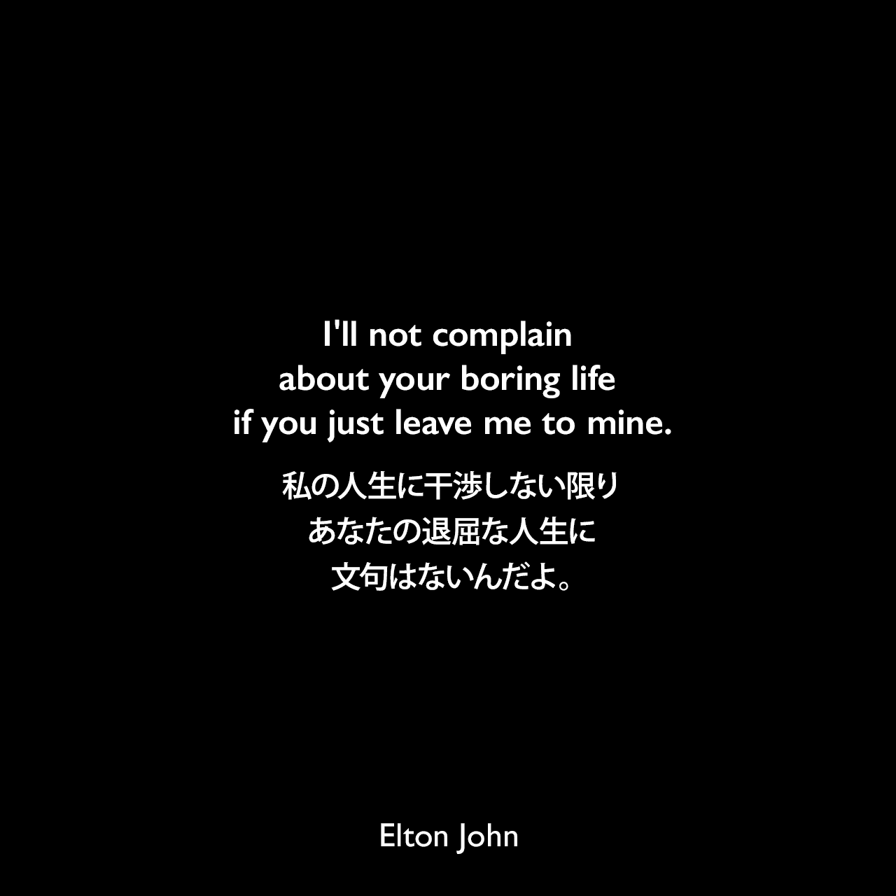 I'll not complain about your boring life if you just leave me to mine.私の人生に干渉しない限りあなたの退屈な人生に文句はないんだよ。Elton John