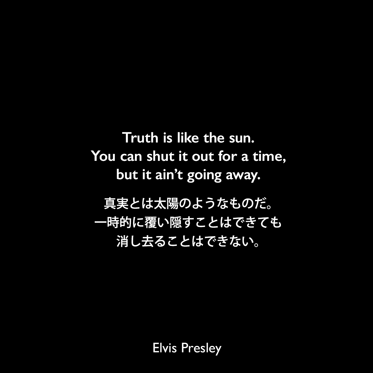 Truth is like the sun. You can shut it out for a time, but it ain't going away.真実とは太陽のようなものだ。一時的に覆い隠すことはできても、消し去ることはできない。Elvis Presley
