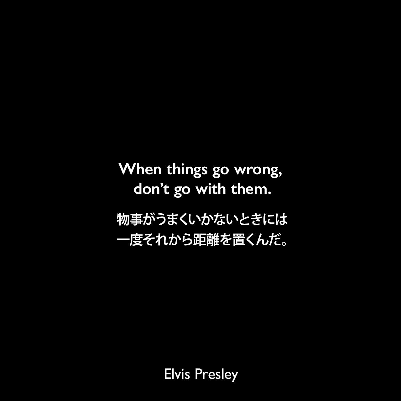 When things go wrong, don't go with them.物事がうまくいかないときには、一度それから距離を置くんだ。Elvis Presley