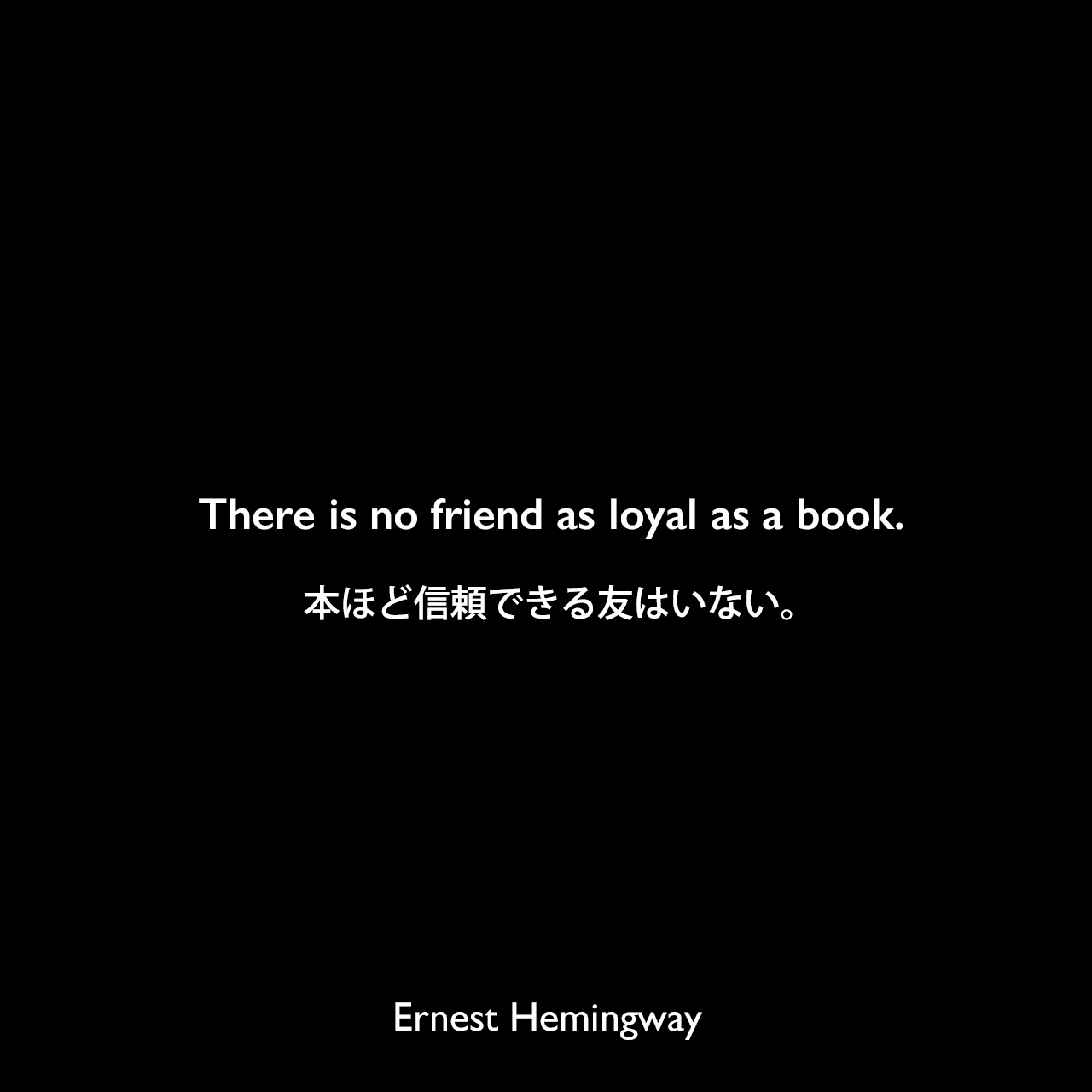 There is no friend as loyal as a book.本ほど信頼できる友はいない。Ernest Hemingway